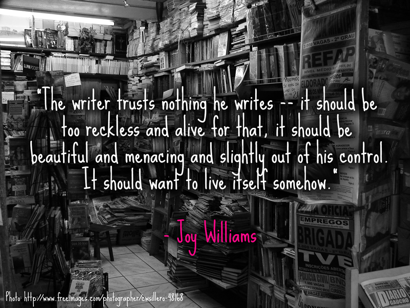 """The writer trusts nothing he writes -- it should be too reckless and alive for that, it should be beautiful and menacing and slightly out of his control. It should want to live itself somehow."" - Joy Williams"